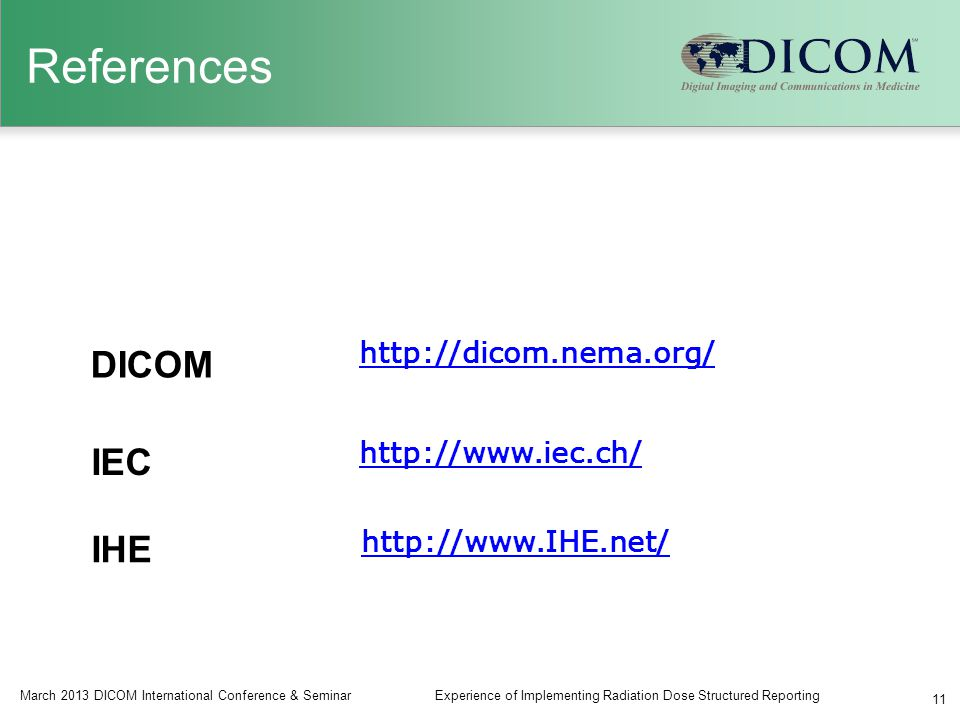 References March 2013 DICOM International Conference & SeminarExperience of Implementing Radiation Dose Structured Reporting 11 http://www.iec.ch/ http://www.IHE.net/ http://dicom.nema.org/ DICOM IEC IHE