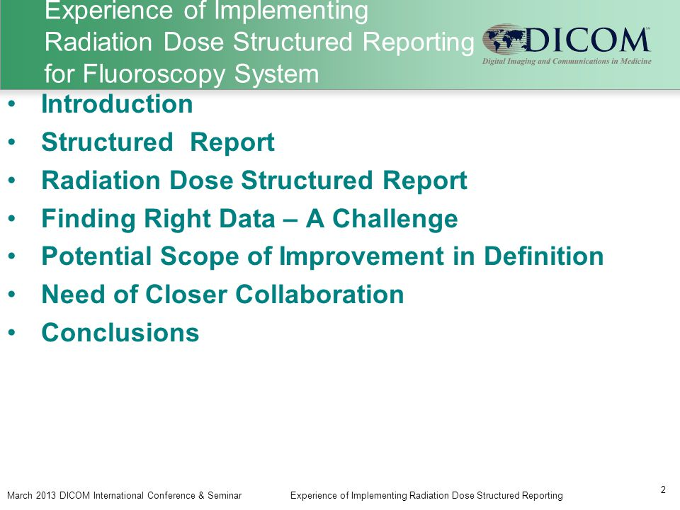 Experience of Implementing Radiation Dose Structured Reporting for Fluoroscopy System March 2013 DICOM International Conference & SeminarExperience of Implementing Radiation Dose Structured Reporting 2 Introduction Structured Report Radiation Dose Structured Report Finding Right Data – A Challenge Potential Scope of Improvement in Definition Need of Closer Collaboration Conclusions