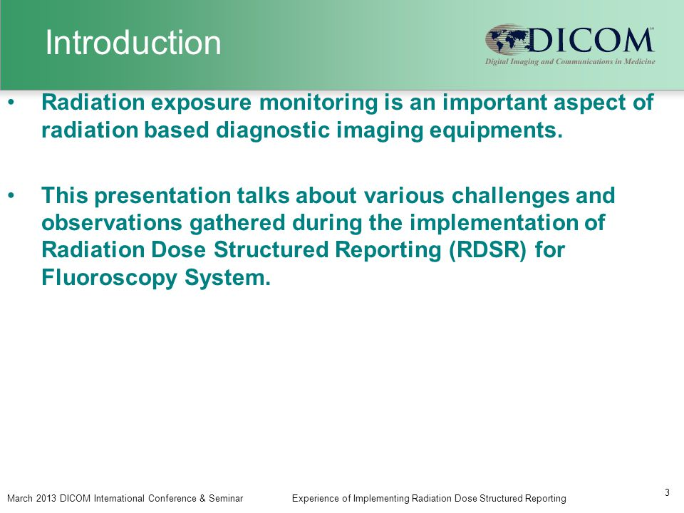 Introduction March 2013 DICOM International Conference & SeminarExperience of Implementing Radiation Dose Structured Reporting 3 Radiation exposure monitoring is an important aspect of radiation based diagnostic imaging equipments.