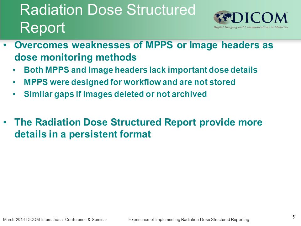 Radiation Dose Structured Report March 2013 DICOM International Conference & SeminarExperience of Implementing Radiation Dose Structured Reporting 5 Overcomes weaknesses of MPPS or Image headers as dose monitoring methods Both MPPS and Image headers lack important dose details MPPS were designed for workflow and are not stored Similar gaps if images deleted or not archived The Radiation Dose Structured Report provide more details in a persistent format
