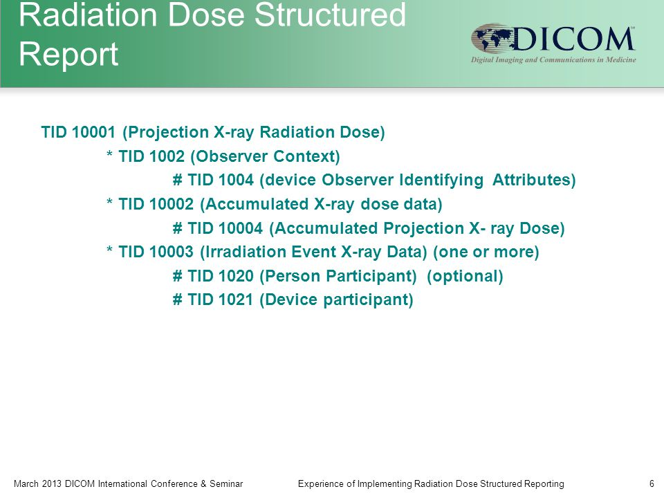 Radiation Dose Structured Report TID 10001 (Projection X-ray Radiation Dose) * TID 1002 (Observer Context) # TID 1004 (device Observer Identifying Attributes) * TID 10002 (Accumulated X-ray dose data) # TID 10004 (Accumulated Projection X- ray Dose) * TID 10003 (Irradiation Event X-ray Data) (one or more) # TID 1020 (Person Participant) (optional) # TID 1021 (Device participant) March 2013 DICOM International Conference & SeminarExperience of Implementing Radiation Dose Structured Reporting6