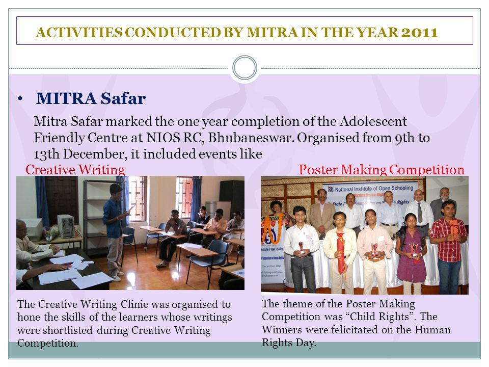 ACTIVITIES CONDUCTED BY MITRA IN THE YEAR 2011 MITRA Safar Mitra Safar marked the one year completion of the Adolescent Friendly Centre at NIOS RC, Bhubaneswar.