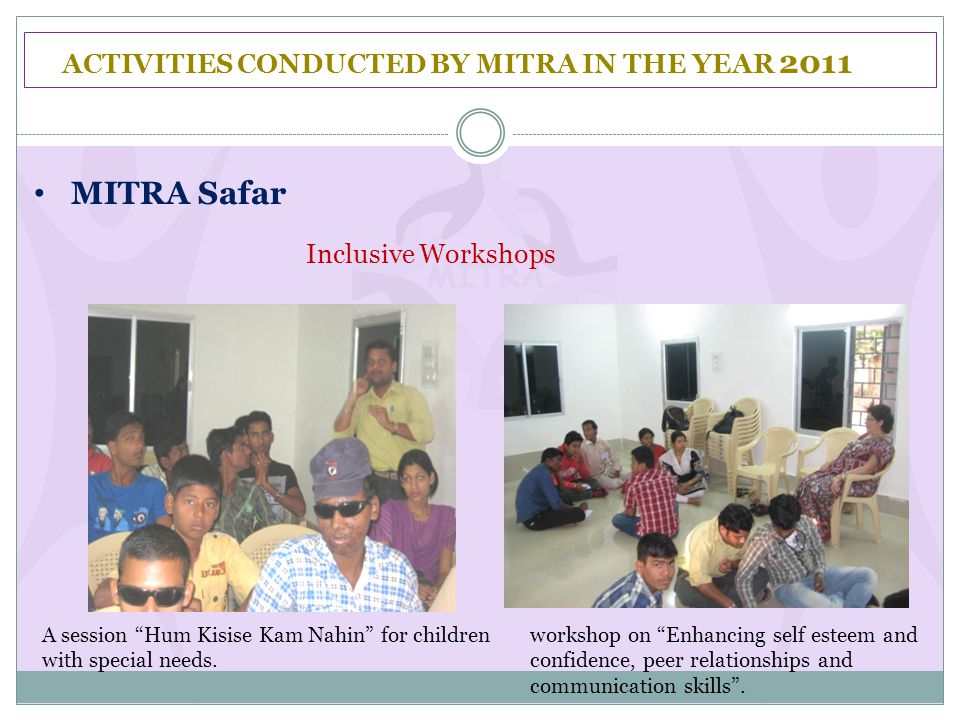 "ACTIVITIES CONDUCTED BY MITRA IN THE YEAR 2011 MITRA Safar Inclusive Workshops A session ""Hum Kisise Kam Nahin"" for children with special needs. works"