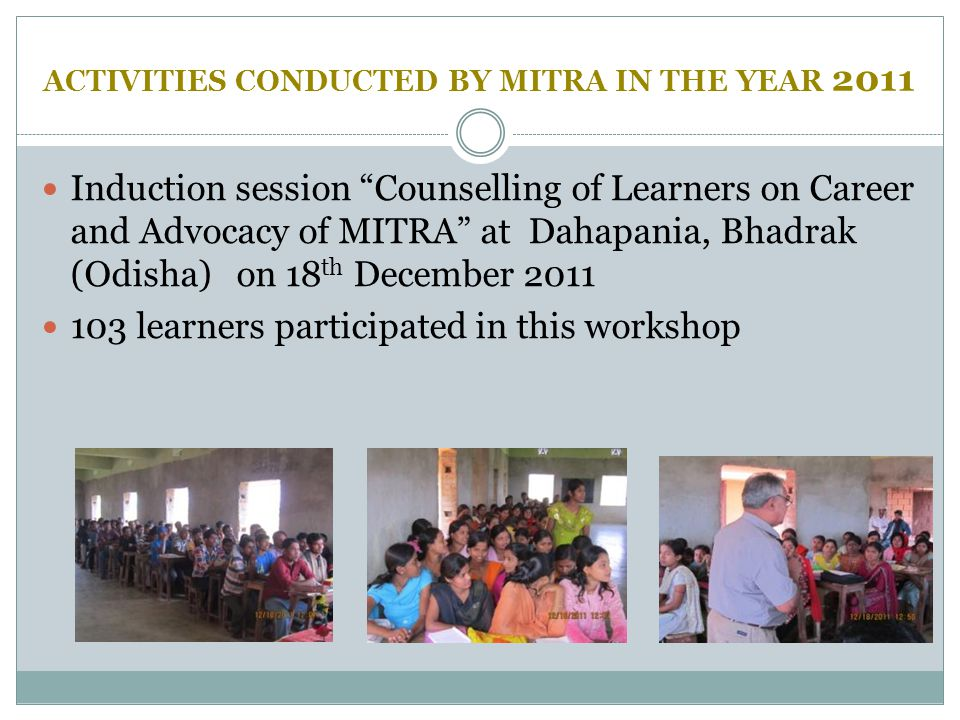 "ACTIVITIES CONDUCTED BY MITRA IN THE YEAR 2011 Induction session ""Counselling of Learners on Career and Advocacy of MITRA"" at Dahapania, Bhadrak (Odis"