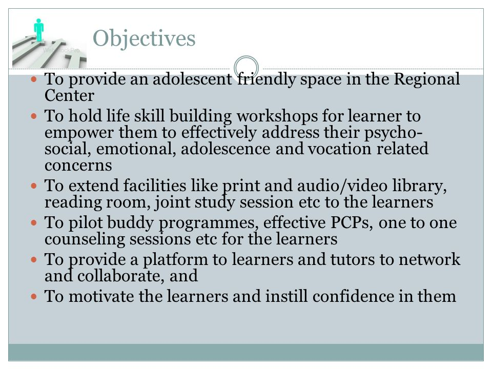 Objectives To provide an adolescent friendly space in the Regional Center To hold life skill building workshops for learner to empower them to effectively address their psycho- social, emotional, adolescence and vocation related concerns To extend facilities like print and audio/video library, reading room, joint study session etc to the learners To pilot buddy programmes, effective PCPs, one to one counseling sessions etc for the learners To provide a platform to learners and tutors to network and collaborate, and To motivate the learners and instill confidence in them