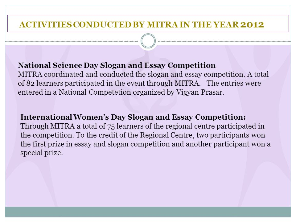 ACTIVITIES CONDUCTED BY MITRA IN THE YEAR 2012 National Science Day Slogan and Essay Competition MITRA coordinated and conducted the slogan and essay competition.