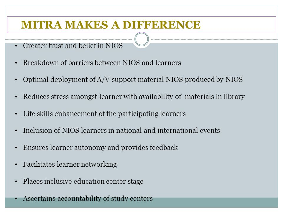 MITRA MAKES A DIFFERENCE Greater trust and belief in NIOS Breakdown of barriers between NIOS and learners Optimal deployment of A/V support material NIOS produced by NIOS Reduces stress amongst learner with availability of materials in library Life skills enhancement of the participating learners Inclusion of NIOS learners in national and international events Ensures learner autonomy and provides feedback Facilitates learner networking Places inclusive education center stage Ascertains accountability of study centers