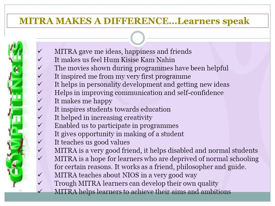 MITRA MAKES A DIFFERENCE…Learners speak MITRA gave me ideas, happiness and friends It makes us feel Hum Kisise Kam Nahin The movies shown during programmes have been helpful It inspired me from my very first programme It helps in personality development and getting new ideas Helps in improving communication and self-confidence It makes me happy It inspires students towards education It helped in increasing creativity Enabled us to participate in programmes It gives opportunity in making of a student It teaches us good values MITRA is a very good friend, it helps disabled and normal students MITRA is a hope for learners who are deprived of normal schooling for certain reasons.