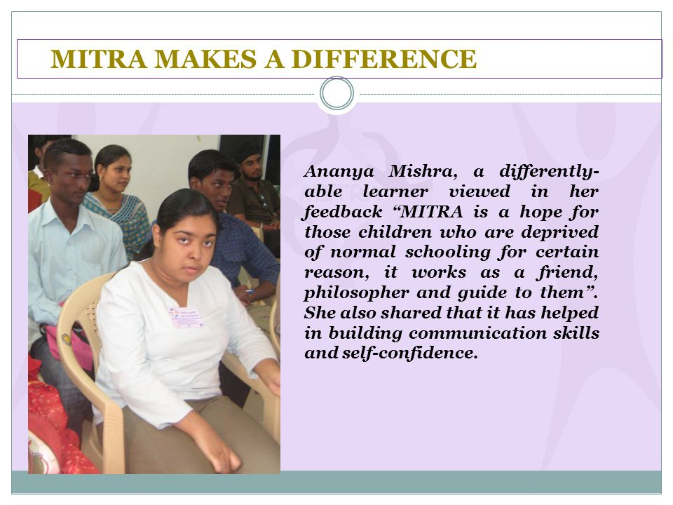 "MITRA MAKES A DIFFERENCE Ananya Mishra, a differently- able learner viewed in her feedback ""MITRA is a hope for those children who are deprived of nor"