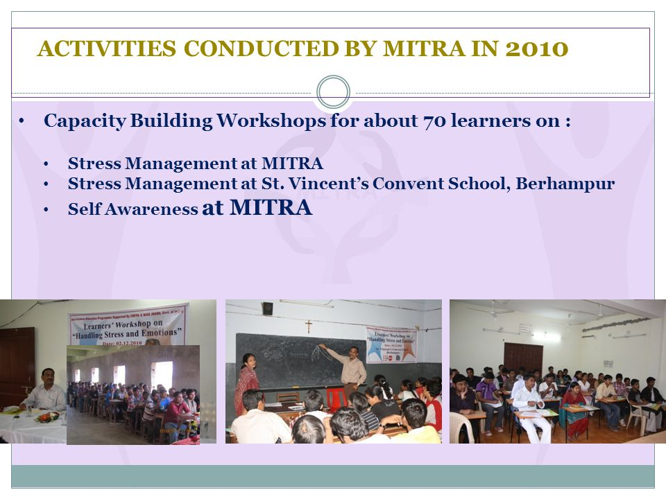 ACTIVITIES CONDUCTED BY MITRA IN 2010 Capacity Building Workshops for about 70 learners on : Stress Management at MITRA Stress Management at St.