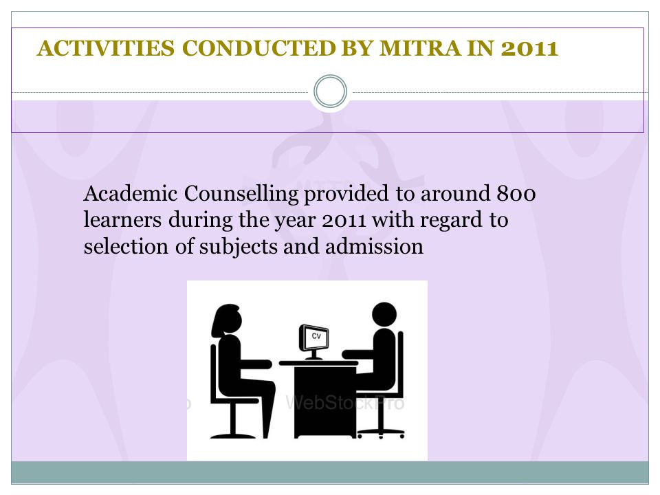 ACTIVITIES CONDUCTED BY MITRA IN 2011 Academic Counselling provided to around 800 learners during the year 2011 with regard to selection of subjects and admission