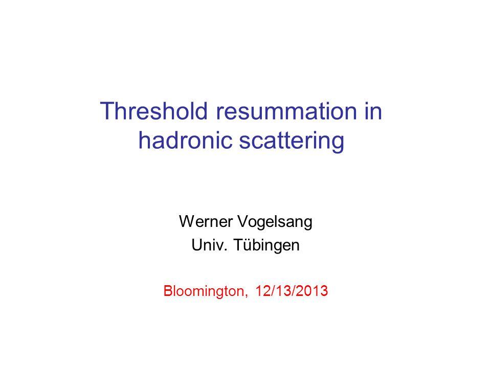 Threshold resummation in hadronic scattering Werner Vogelsang Univ.