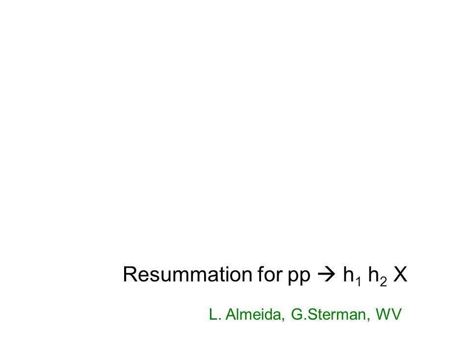 Resummation for pp  h 1 h 2 X L. Almeida, G.Sterman, WV