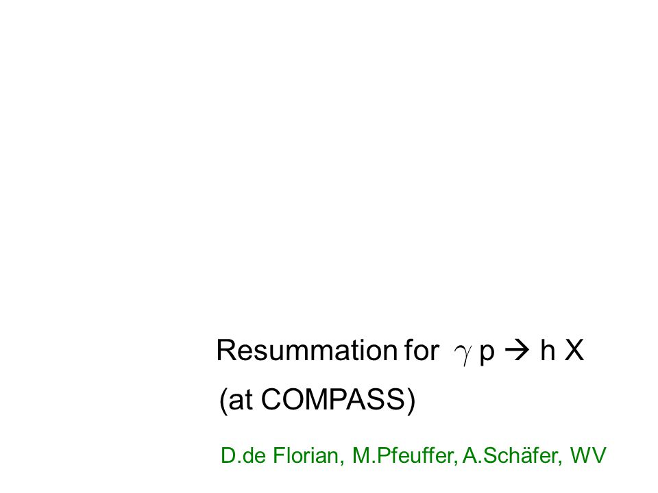  Resummation for p  h X (at COMPASS) D.de Florian, M.Pfeuffer, A.Schäfer, WV