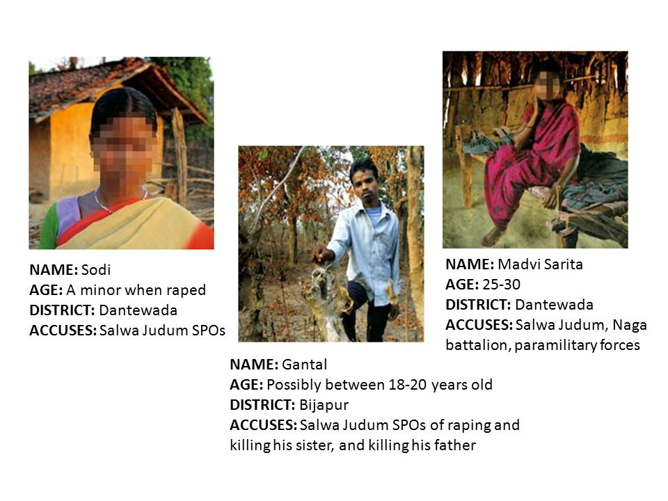 NAME: Sodi AGE: A minor when raped DISTRICT: Dantewada ACCUSES: Salwa Judum SPOs NAME: Madvi Sarita AGE: 25-30 DISTRICT: Dantewada ACCUSES: Salwa Judum, Naga battalion, paramilitary forces NAME: Gantal AGE: Possibly between 18-20 years old DISTRICT: Bijapur ACCUSES: Salwa Judum SPOs of raping and killing his sister, and killing his father