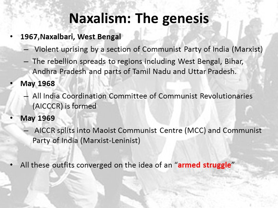 Naxalism: The genesis 1967,Naxalbari, West Bengal – Violent uprising by a section of Communist Party of India (Marxist) – The rebellion spreads to regions including West Bengal, Bihar, Andhra Pradesh and parts of Tamil Nadu and Uttar Pradesh.