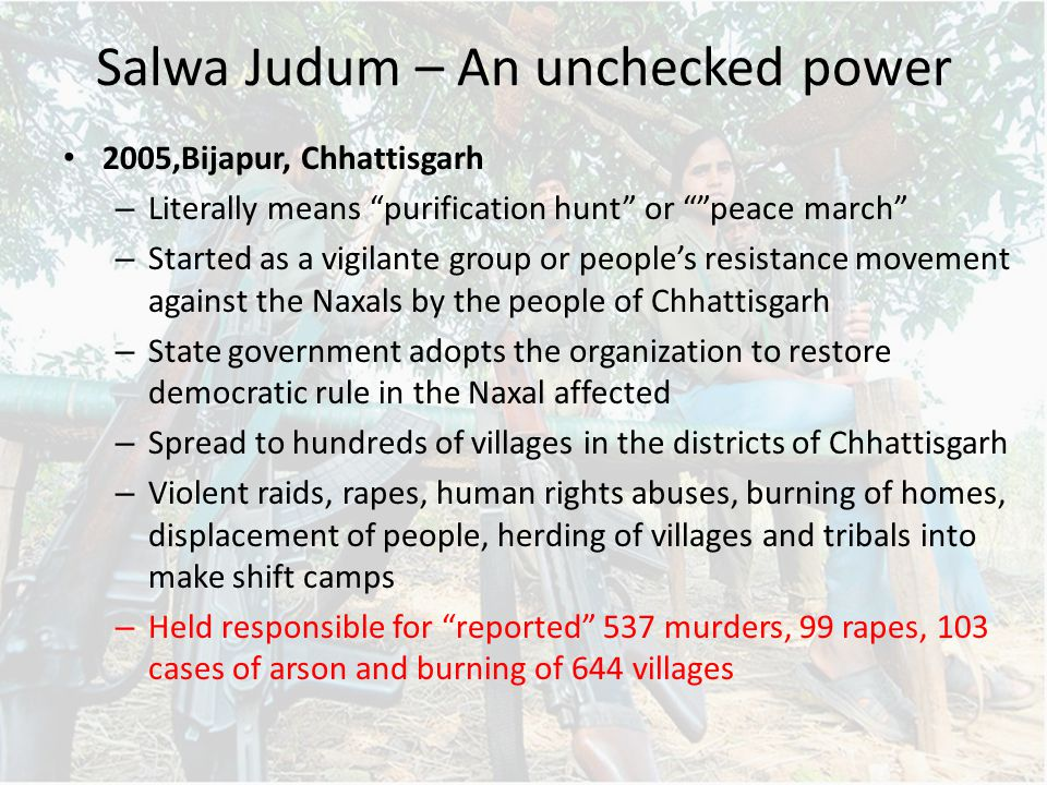 Salwa Judum – An unchecked power 2005,Bijapur, Chhattisgarh – Literally means purification hunt or peace march – Started as a vigilante group or people's resistance movement against the Naxals by the people of Chhattisgarh – State government adopts the organization to restore democratic rule in the Naxal affected – Spread to hundreds of villages in the districts of Chhattisgarh – Violent raids, rapes, human rights abuses, burning of homes, displacement of people, herding of villages and tribals into make shift camps – Held responsible for reported 537 murders, 99 rapes, 103 cases of arson and burning of 644 villages