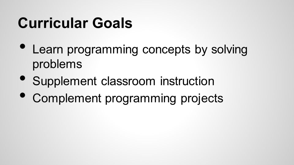 Learn programming concepts by solving problems Supplement classroom instruction Complement programming projects Curricular Goals