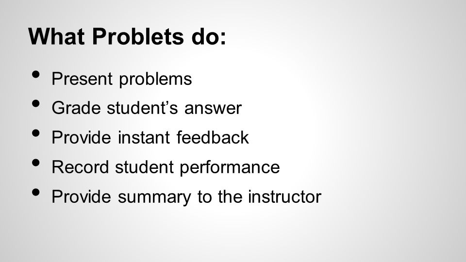 What Problets do: Present problems Grade student's answer Provide instant feedback Record student performance Provide summary to the instructor
