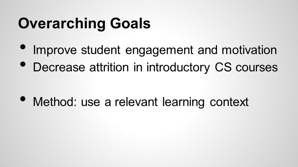 Improve student engagement and motivation Decrease attrition in introductory CS courses Method: use a relevant learning context Overarching Goals