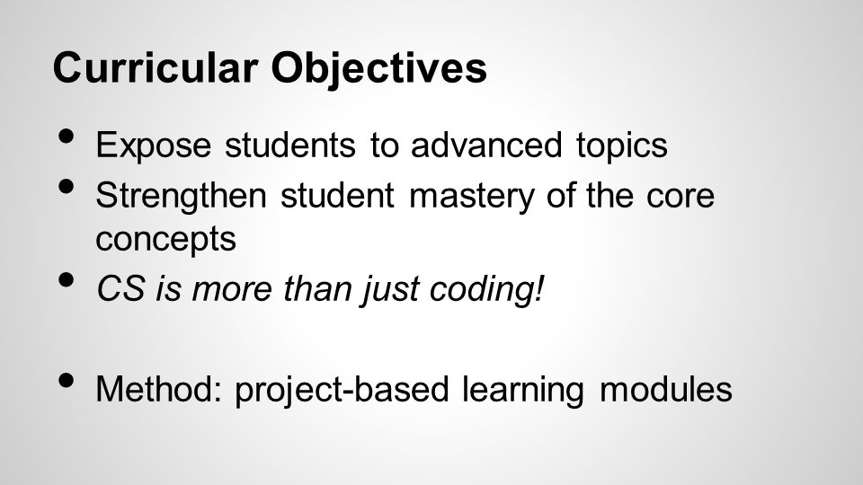 Curricular Objectives Expose students to advanced topics Strengthen student mastery of the core concepts CS is more than just coding.
