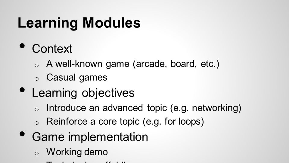 Learning Modules Context o A well-known game (arcade, board, etc.) o Casual games Learning objectives o Introduce an advanced topic (e.g.