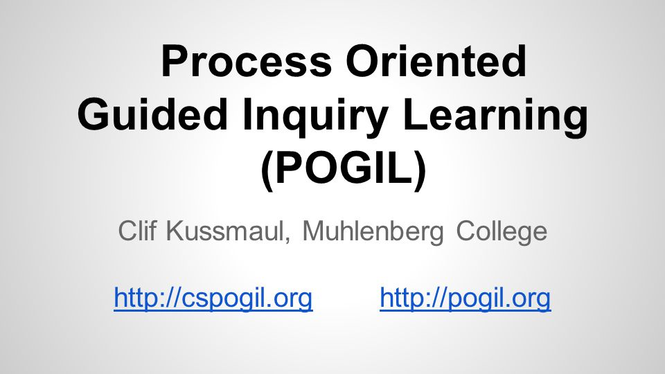 Process Oriented Guided Inquiry Learning (POGIL) Clif Kussmaul, Muhlenberg College http://cspogil.orghttp://pogil.org