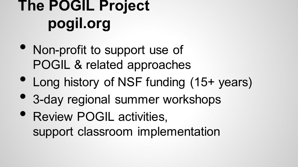 The POGIL Project pogil.org Non-profit to support use of POGIL & related approaches Long history of NSF funding (15+ years) 3-day regional summer workshops Review POGIL activities, support classroom implementation