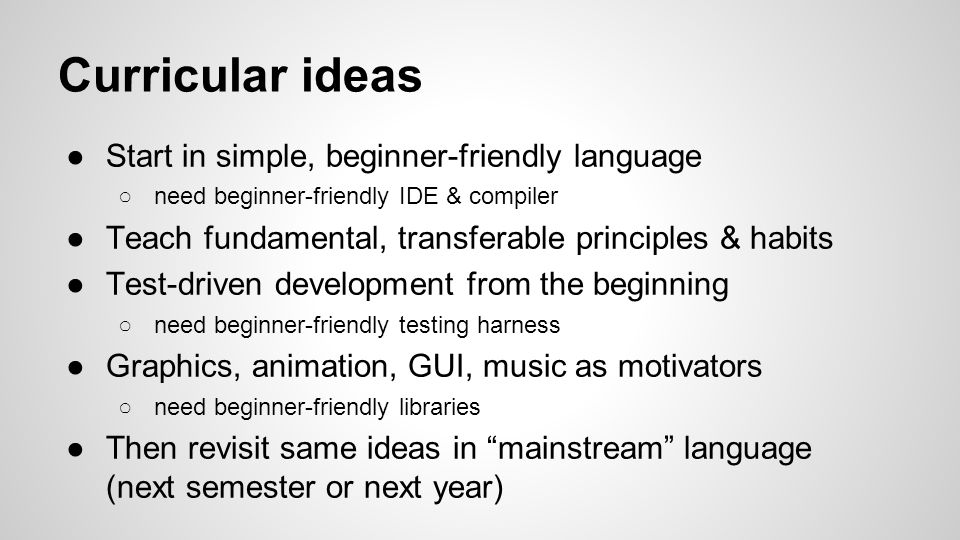 Curricular ideas ●Start in simple, beginner-friendly language ○need beginner-friendly IDE & compiler ●Teach fundamental, transferable principles & habits ●Test-driven development from the beginning ○need beginner-friendly testing harness ●Graphics, animation, GUI, music as motivators ○need beginner-friendly libraries ●Then revisit same ideas in mainstream language (next semester or next year)