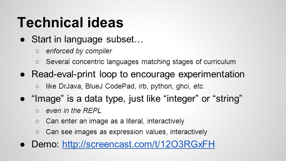 Technical ideas ●Start in language subset… ○enforced by compiler ○Several concentric languages matching stages of curriculum ●Read-eval-print loop to encourage experimentation ○like DrJava, BlueJ CodePad, irb, python, ghci, etc.