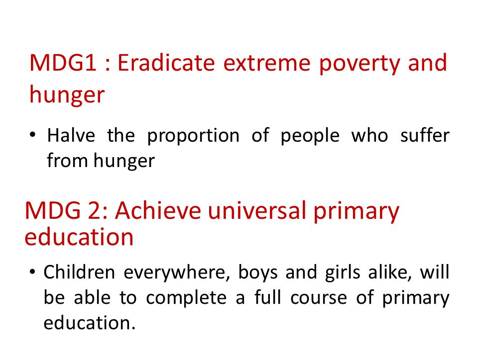 MDG1 : Eradicate extreme poverty and hunger Halve the proportion of people who suffer from hunger MDG 2: Achieve universal primary education Children
