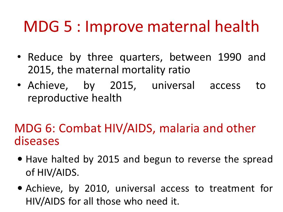 MDG 5 : Improve maternal health Reduce by three quarters, between 1990 and 2015, the maternal mortality ratio Achieve, by 2015, universal access to re