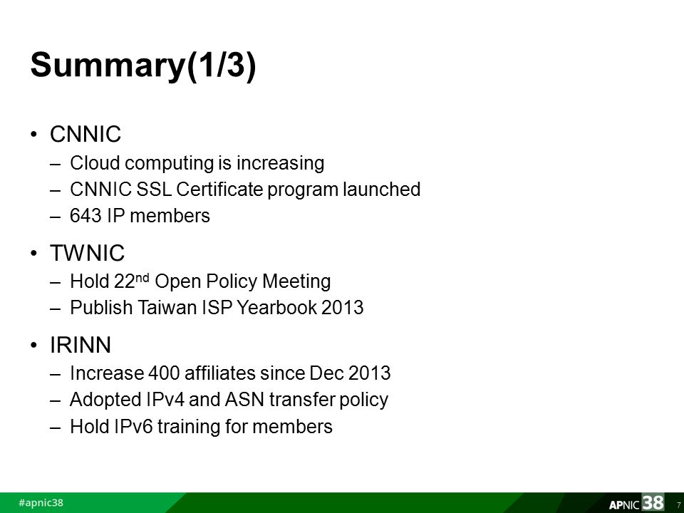 Summary(1/3) CNNIC –Cloud computing is increasing –CNNIC SSL Certificate program launched –643 IP members TWNIC –Hold 22 nd Open Policy Meeting –Publish Taiwan ISP Yearbook 2013 IRINN –Increase 400 affiliates since Dec 2013 –Adopted IPv4 and ASN transfer policy –Hold IPv6 training for members 7