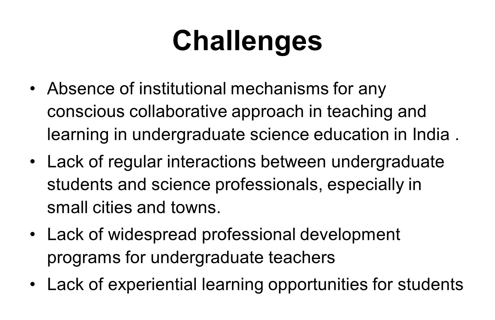 Challenges Absence of institutional mechanisms for any conscious collaborative approach in teaching and learning in undergraduate science education in India.