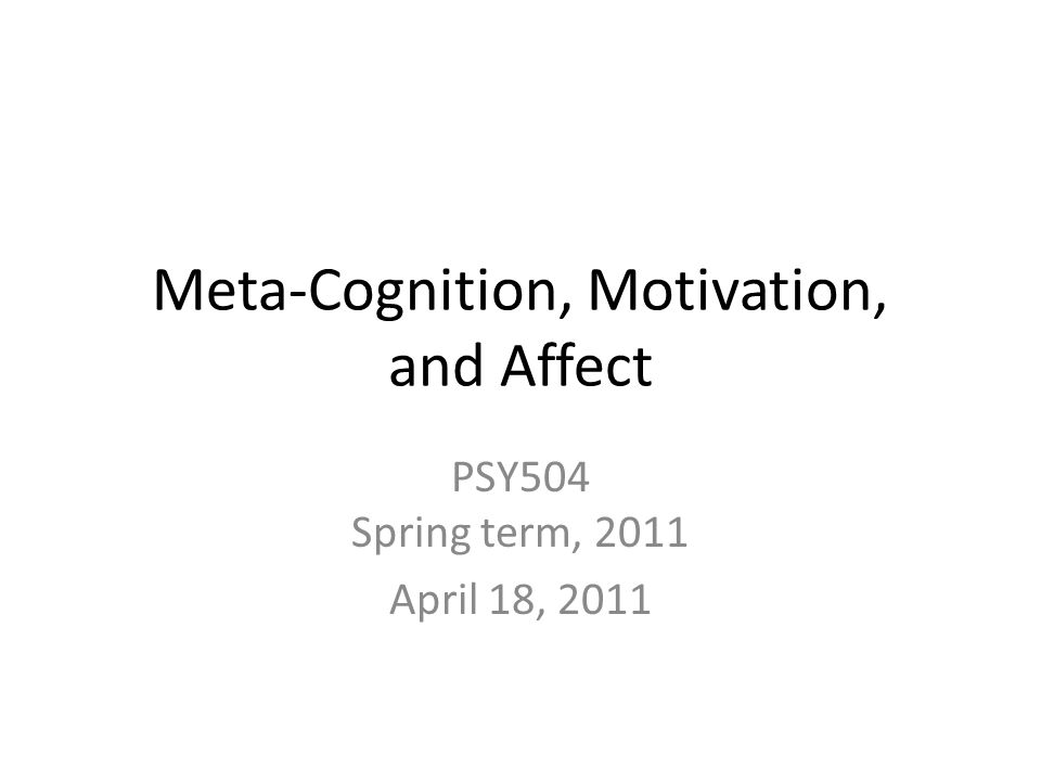 Meta-Cognition, Motivation, and Affect PSY504 Spring term, 2011 April 18, 2011