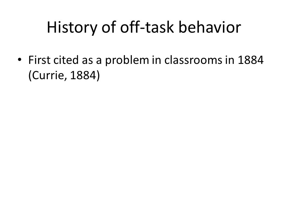 History of off-task behavior First cited as a problem in classrooms in 1884 (Currie, 1884)