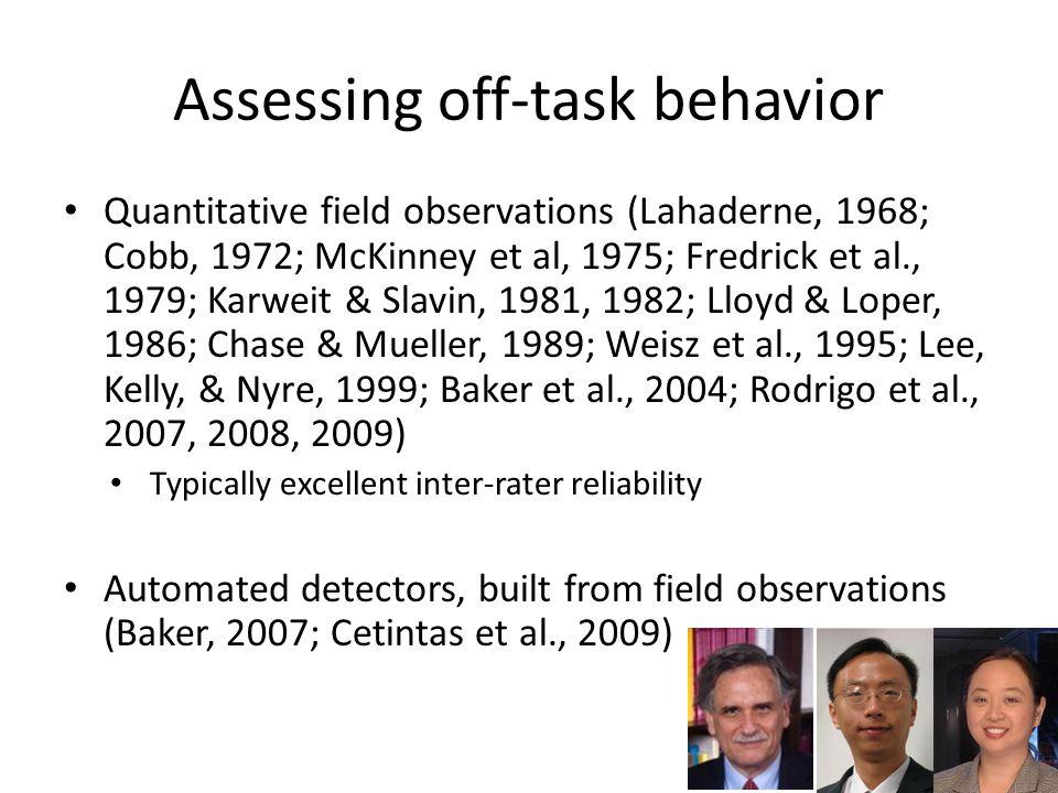 Assessing off-task behavior Quantitative field observations (Lahaderne, 1968; Cobb, 1972; McKinney et al, 1975; Fredrick et al., 1979; Karweit & Slavin, 1981, 1982; Lloyd & Loper, 1986; Chase & Mueller, 1989; Weisz et al., 1995; Lee, Kelly, & Nyre, 1999; Baker et al., 2004; Rodrigo et al., 2007, 2008, 2009) Typically excellent inter-rater reliability Automated detectors, built from field observations (Baker, 2007; Cetintas et al., 2009)