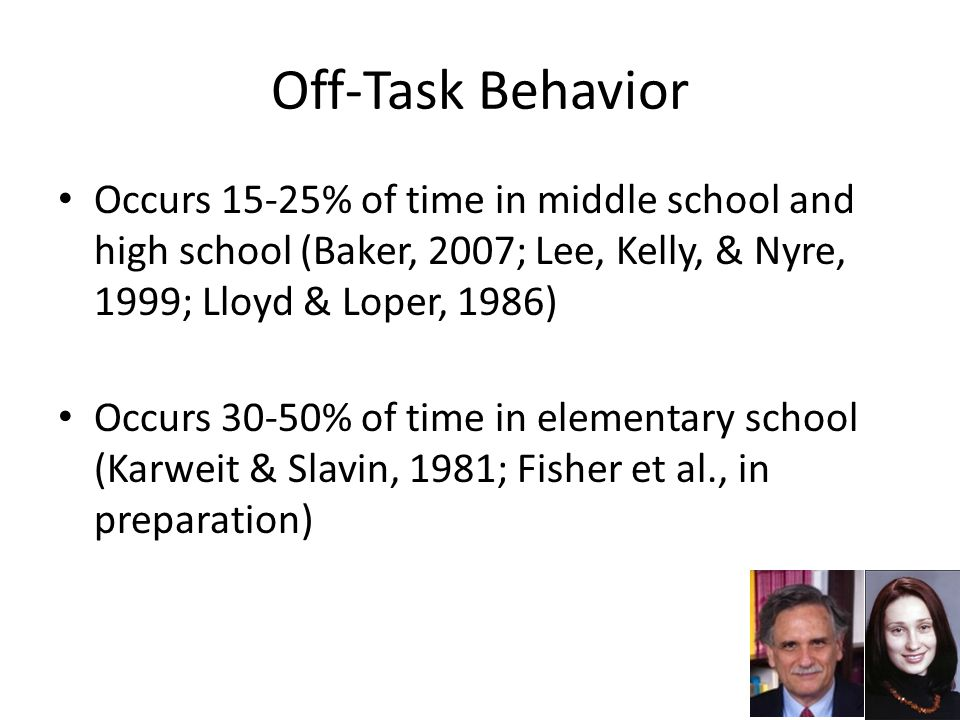Off-Task Behavior Occurs 15-25% of time in middle school and high school (Baker, 2007; Lee, Kelly, & Nyre, 1999; Lloyd & Loper, 1986) Occurs 30-50% of time in elementary school (Karweit & Slavin, 1981; Fisher et al., in preparation) 17