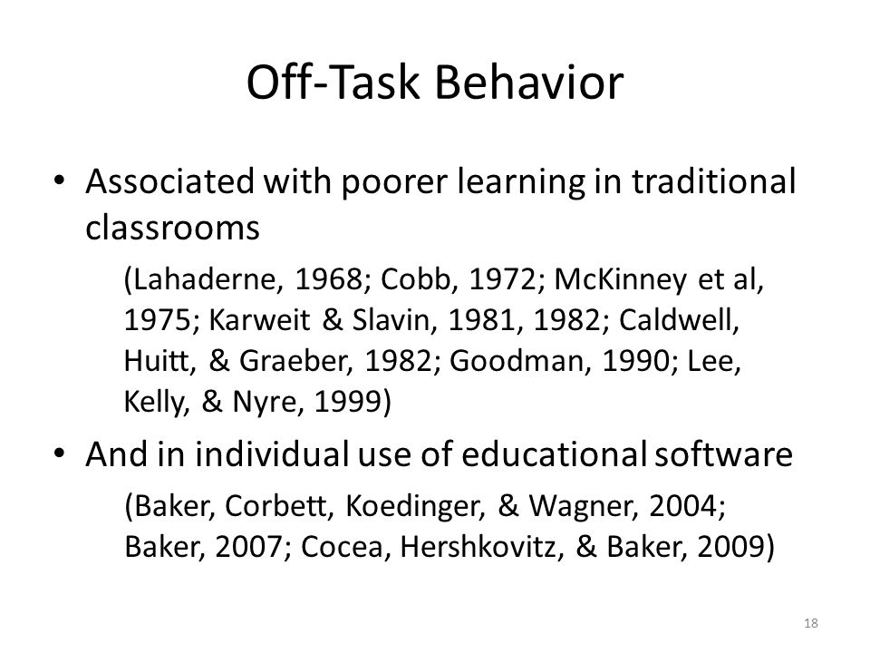 Off-Task Behavior Associated with poorer learning in traditional classrooms (Lahaderne, 1968; Cobb, 1972; McKinney et al, 1975; Karweit & Slavin, 1981, 1982; Caldwell, Huitt, & Graeber, 1982; Goodman, 1990; Lee, Kelly, & Nyre, 1999) And in individual use of educational software (Baker, Corbett, Koedinger, & Wagner, 2004; Baker, 2007; Cocea, Hershkovitz, & Baker, 2009) 18