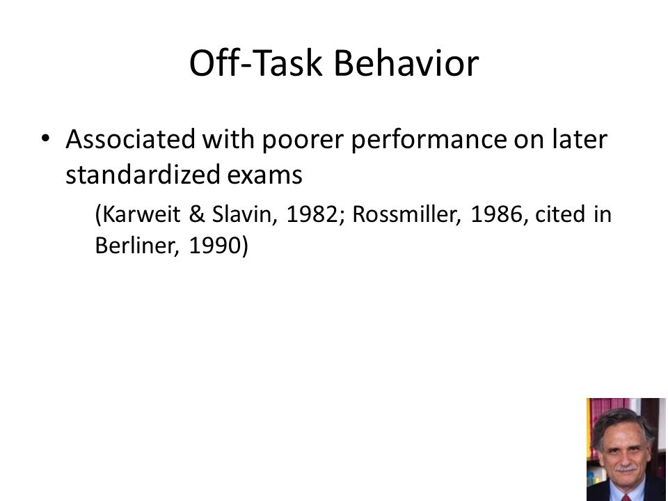 Off-Task Behavior Associated with poorer performance on later standardized exams (Karweit & Slavin, 1982; Rossmiller, 1986, cited in Berliner, 1990) 19