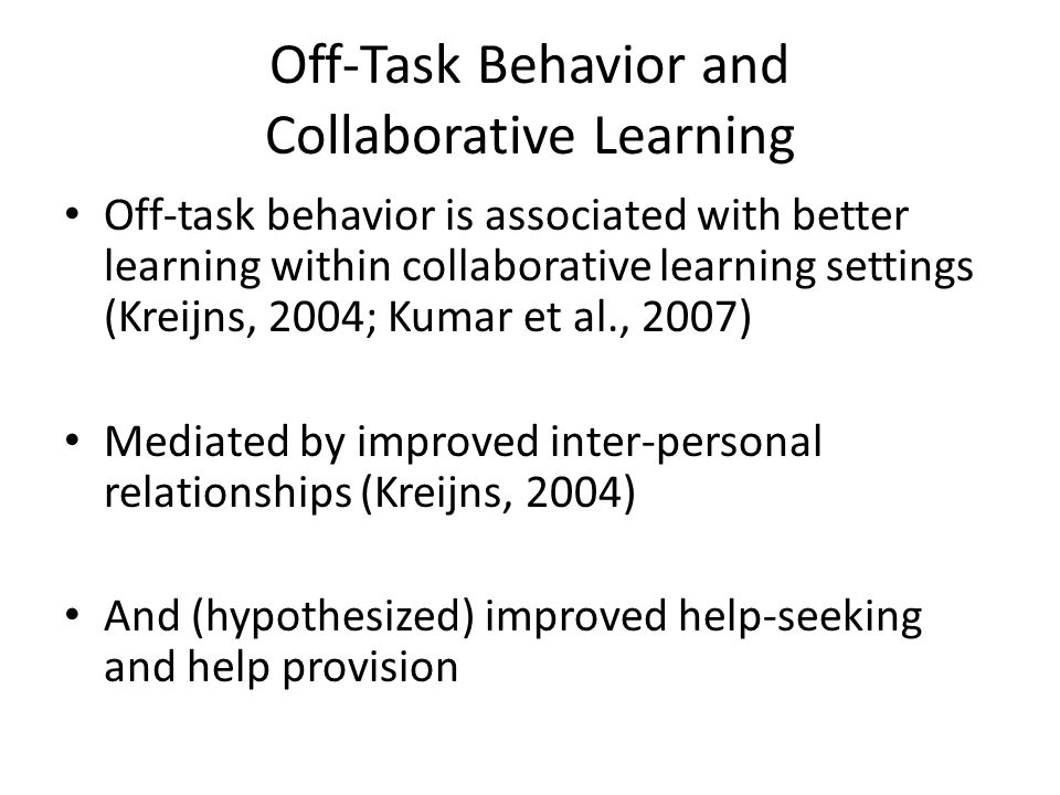 Off-Task Behavior and Collaborative Learning Off-task behavior is associated with better learning within collaborative learning settings (Kreijns, 2004; Kumar et al., 2007) Mediated by improved inter-personal relationships (Kreijns, 2004) And (hypothesized) improved help-seeking and help provision