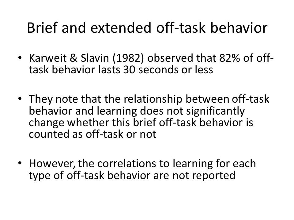 Brief and extended off-task behavior Karweit & Slavin (1982) observed that 82% of off- task behavior lasts 30 seconds or less They note that the relationship between off-task behavior and learning does not significantly change whether this brief off-task behavior is counted as off-task or not However, the correlations to learning for each type of off-task behavior are not reported