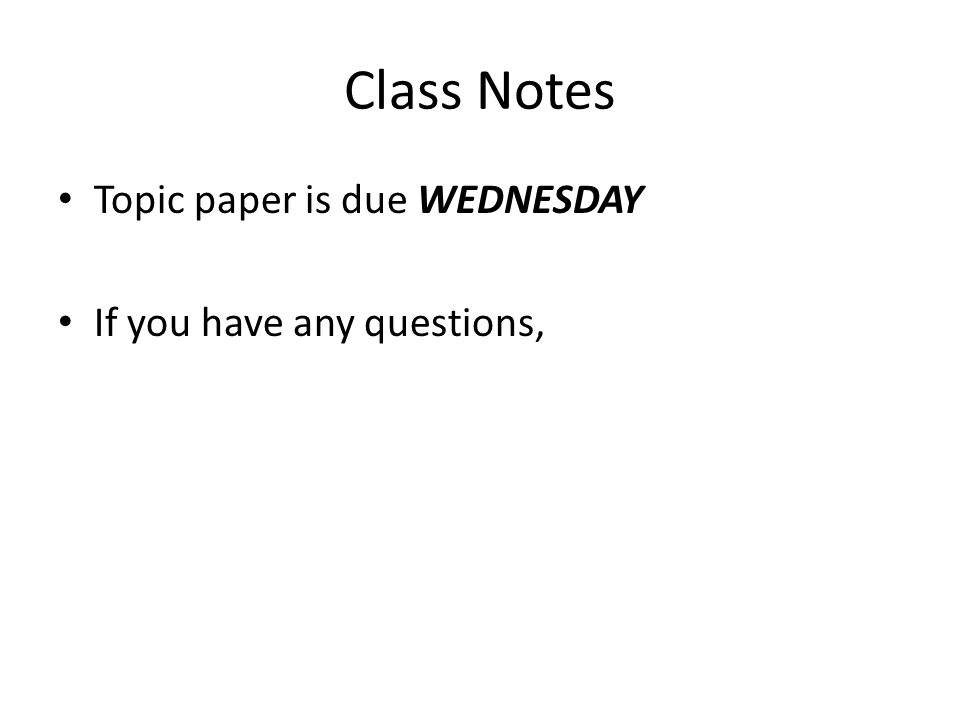 Class Notes Topic paper is due WEDNESDAY If you have any questions,