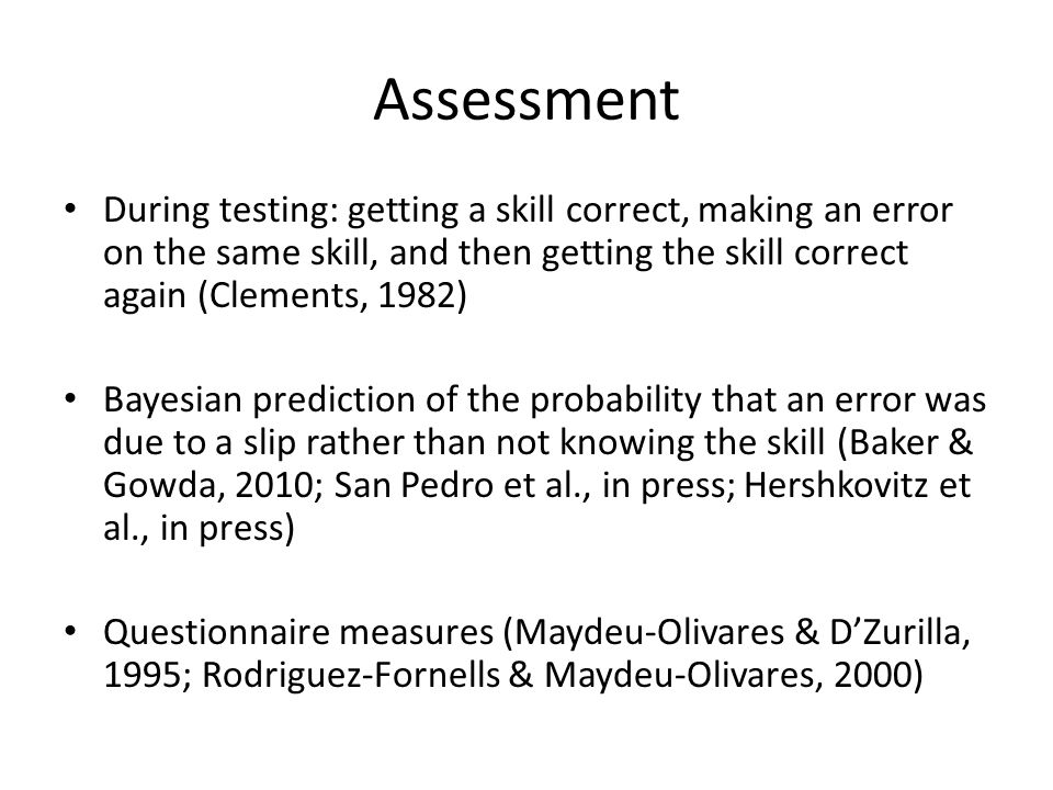 Assessment During testing: getting a skill correct, making an error on the same skill, and then getting the skill correct again (Clements, 1982) Bayesian prediction of the probability that an error was due to a slip rather than not knowing the skill (Baker & Gowda, 2010; San Pedro et al., in press; Hershkovitz et al., in press) Questionnaire measures (Maydeu-Olivares & D'Zurilla, 1995; Rodriguez-Fornells & Maydeu-Olivares, 2000)