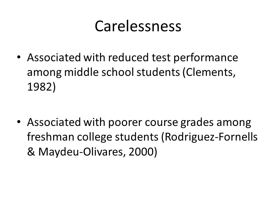 Carelessness Associated with reduced test performance among middle school students (Clements, 1982) Associated with poorer course grades among freshman college students (Rodriguez-Fornells & Maydeu-Olivares, 2000)