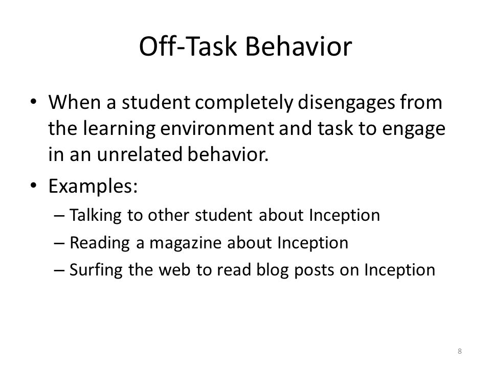 Off-Task Behavior When a student completely disengages from the learning environment and task to engage in an unrelated behavior.