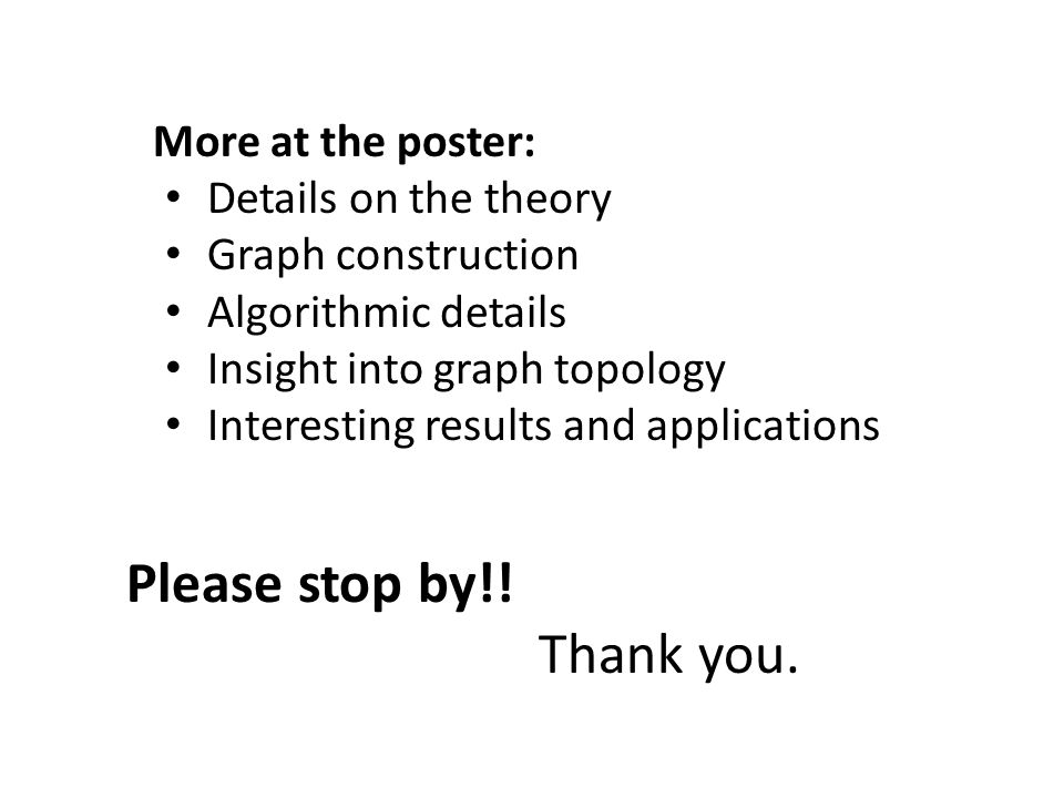 More at the poster: Details on the theory Graph construction Algorithmic details Insight into graph topology Interesting results and applications Plea