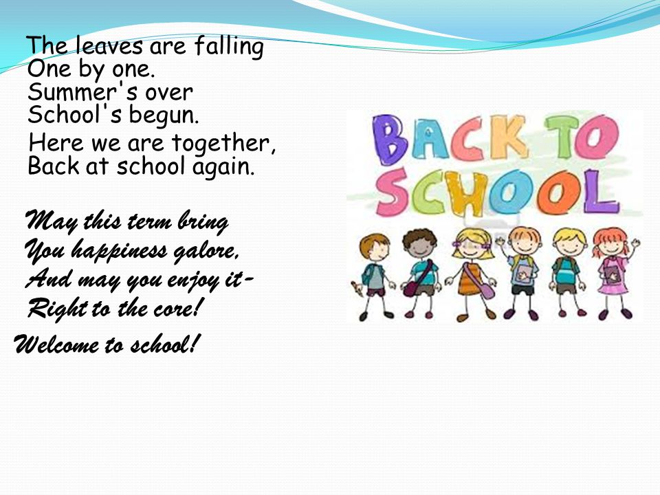 The leaves are falling One by one. Summer's over School's begun. Here we are together, Back at school again. May this term bring You happiness galore,