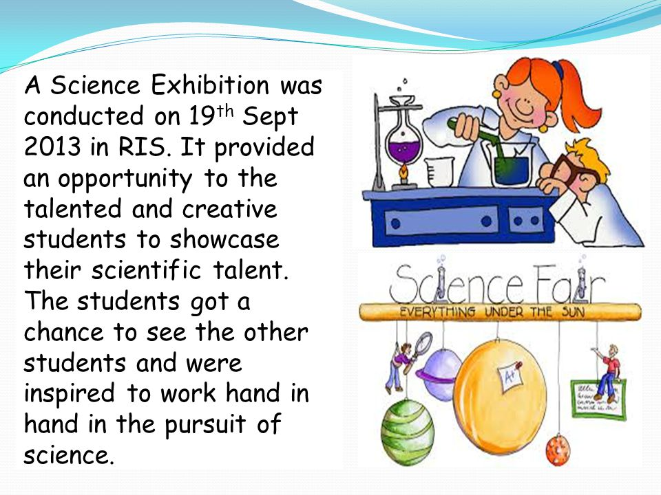 A Science Exhibition was conducted on 19 th Sept 2013 in RIS. It provided an opportunity to the talented and creative students to showcase their scien