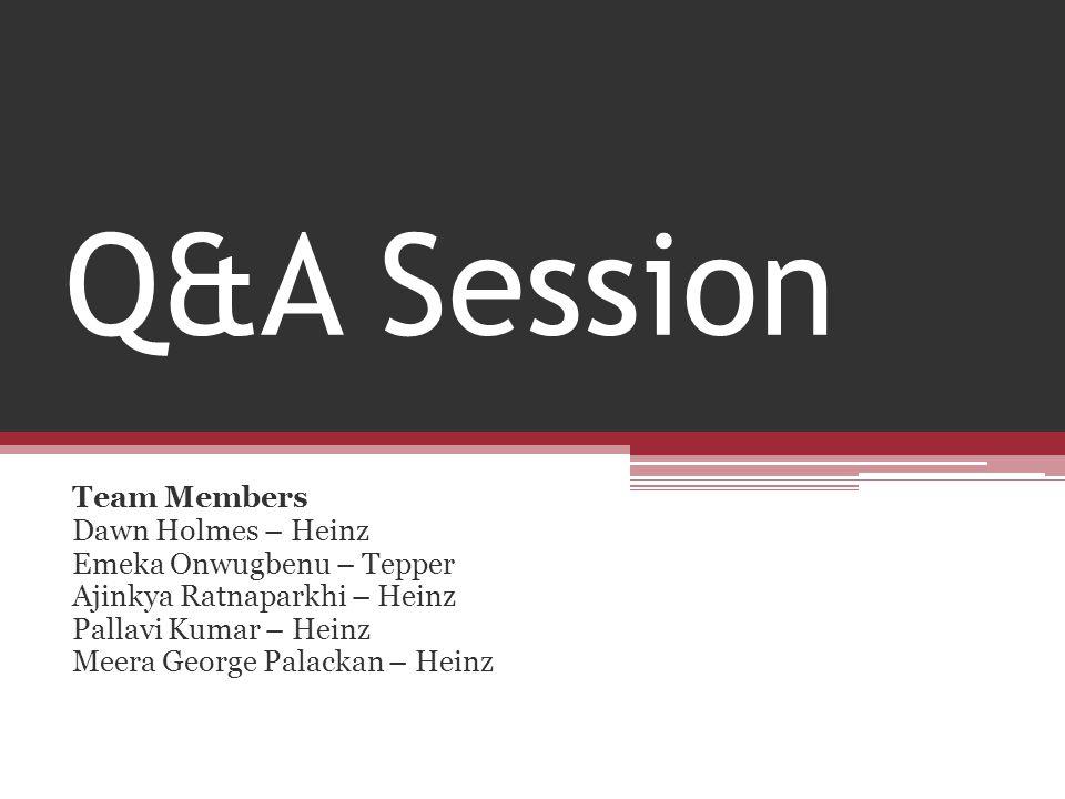Q&A Session Team Members Dawn Holmes – Heinz Emeka Onwugbenu – Tepper Ajinkya Ratnaparkhi – Heinz Pallavi Kumar – Heinz Meera George Palackan – Heinz